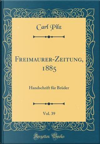 Freimaurer-Zeitung, 1885, Vol. 39 by Carl Pilz