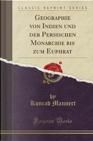 Geographie von Indien und der Persischen Monarchie bis zum Euphrat (Classic Reprint) by Konrad Mannert