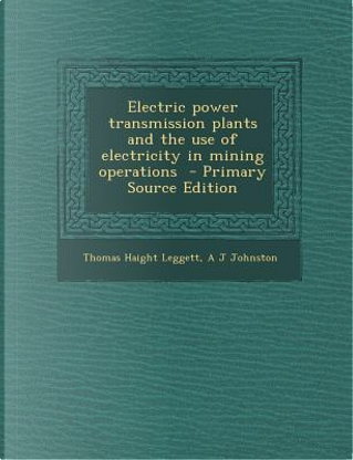 Electric Power Transmission Plants and the Use of Electricity in Mining Operations by Thomas Haight Leggett
