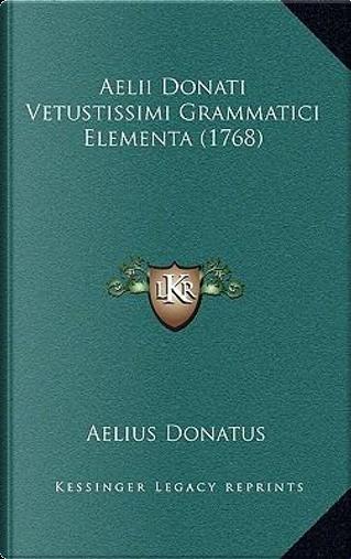 Aelii Donati Vetustissimi Grammatici Elementa (1768) by Aelius Donatus