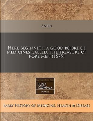 Here Beginneth a Good Booke of Medicines Called, the Treasure of Pore Men (1575) by anon