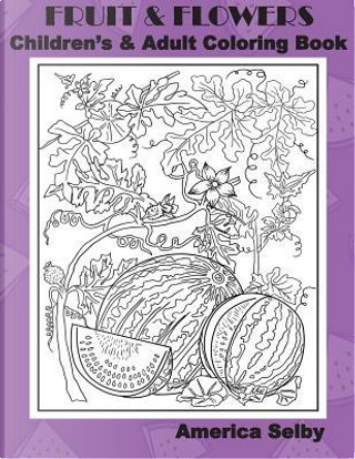 Fruit and Flowers Children's and Adult Coloring Book by America Selby