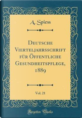 Deutsche Vierteljahrsschrift für Öffentliche Gesundheitspflege, 1889, Vol. 21 (Classic Reprint) by A. Spiess