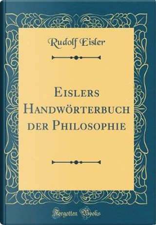 Eislers Handwörterbuch der Philosophie (Classic Reprint) by Rudolf Eisler