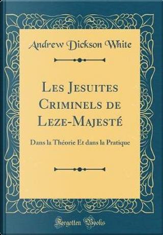 Les Jesuites Criminels de Leze-Majesté by Andrew Dickson White