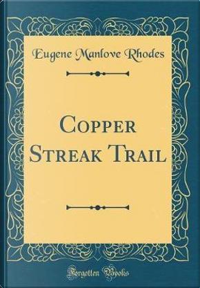 Copper Streak Trail (Classic Reprint) by Eugene Manlove Rhodes