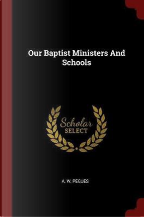Our Baptist Ministers and Schools by A. W. Pegues
