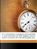 The Cathedral Church of Chester; A Description of the Fabric and a Brief History of the Episcopal See by Charles Hiatt