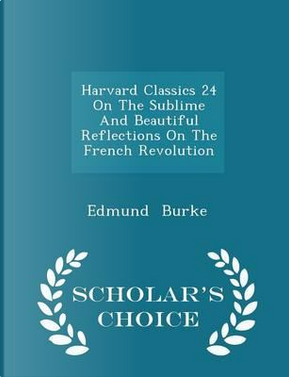 Harvard Classics 24 on the Sublime and Beautiful Reflections on the French Revolution - Scholar's Choice Edition by Edmund Burke