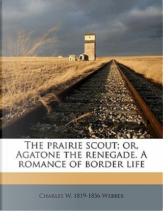 The Prairie Scout; Or, Agatone the Renegade. a Romance of Border Life by Charles Wilkins Webber