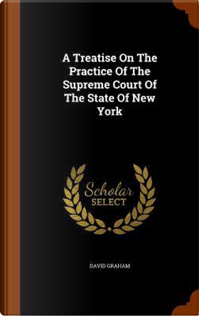 A Treatise on the Practice of the Supreme Court of the State of New York by David Graham