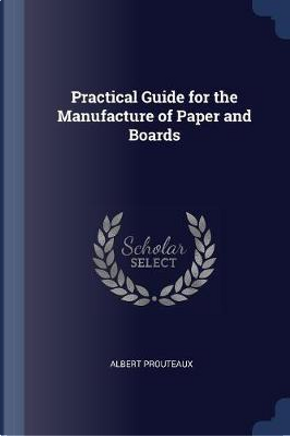 Practical Guide for the Manufacture of Paper and Boards by Albert Prouteaux