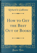 How to Get the Best Out of Books (Classic Reprint) by Richard Le Gallienne