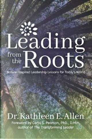 Leading from the Roots by Kathleen E., Dr. Allen