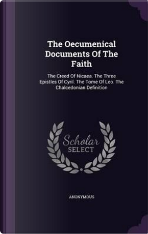 The Oecumenical Documents of the Faith by ANONYMOUS