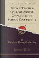 Church Teachers College Annual Catalogue for School Year 1913-14 (Classic Reprint) by Brigham Young University