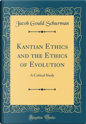 Kantian Ethics and the Ethics of Evolution by Jacob Gould Schurman