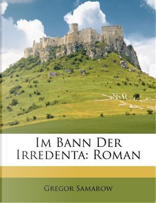 Im Bann Der Irredenta by Gregor Samarow