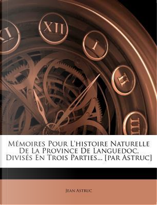 M Moires Pour L'Histoire Naturelle de La Province de Languedoc, Divis?'s En Trois Parties... [Par Astruc] by Jean Astruc