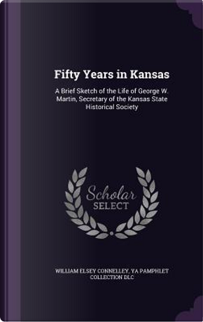 Fifty Years in Kansas by William Elsey Connelley