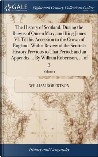 The History of Scotland, During the Reigns of Queen Mary, and King James VI. Till His Accession to the Crown of England. with a Review of the Scottish ... ... by William Robertson, ... of 3; Volume 2 by William Robertson