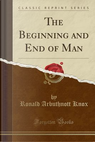 The Beginning and End of Man (Classic Reprint) by Ronald Arbuthnott Knox
