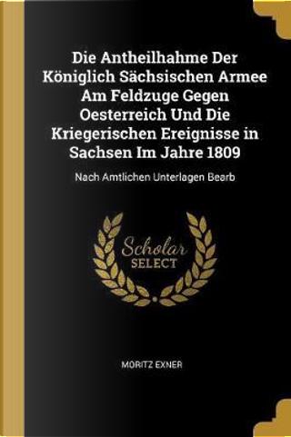 Die Antheilhahme Der Königlich Sächsischen Armee Am Feldzuge Gegen Oesterreich Und Die Kriegerischen Ereignisse in Sachsen Im Jahre 1809 by Moritz Exner