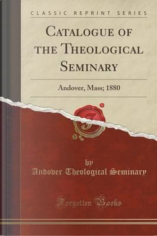 Catalogue of the Theological Seminary by Andover Theological Seminary