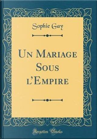 Un Mariage Sous l'Empire (Classic Reprint) by Sophie Gay