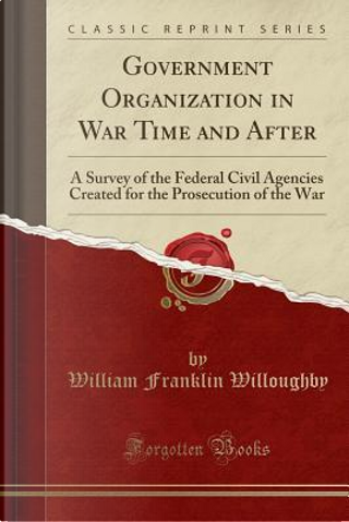 Government Organization in War Time and After by William Franklin Willoughby