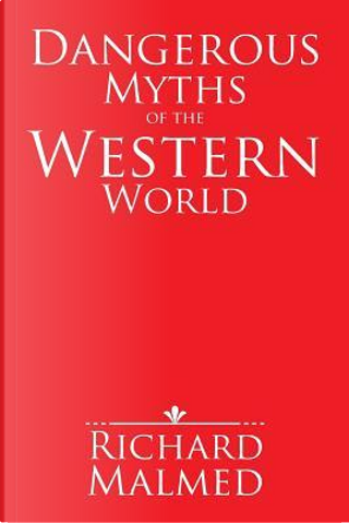 Dangerous Myths of the Western World by Richard Malmed