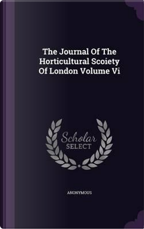 The Journal of the Horticultural Scoiety of London Volume VI by ANONYMOUS
