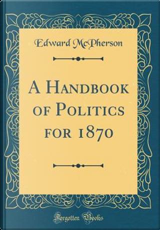 A Handbook of Politics for 1870 (Classic Reprint) by Edward McPherson