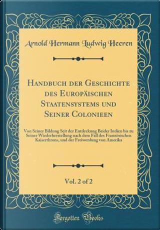 Handbuch der Geschichte des Europäischen Staatensystems und Seiner Colonieen, Vol. 2 of 2 by Arnold Hermann Ludwig Heeren