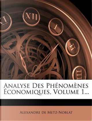 Analyse Des Phenomenes Economiques, Volume 1. by Alexandre De Metz-Noblat