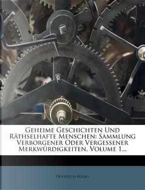 Geheime Geschichten und räthselhafte Menschen, Sammlung verborgener oder vergessener Merkwürdigkeiten, Erster Band by Friedrich Bülau