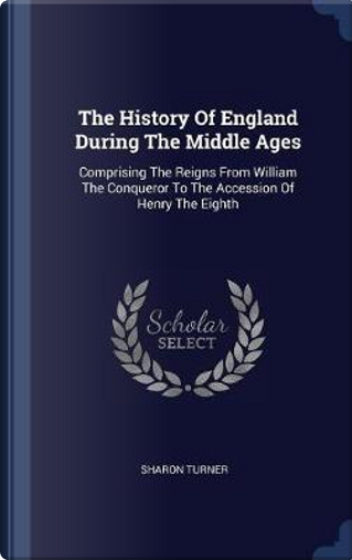 The History of England During the Middle Ages by Sharon Turner