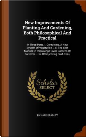 New Improvements of Planting and Gardening, Both Philosophical and Practical by Richard Bradley