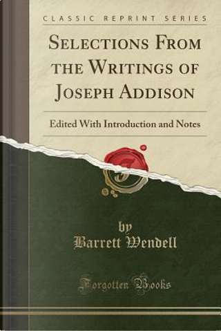 Selections From the Writings of Joseph Addison by Barrett Wendell