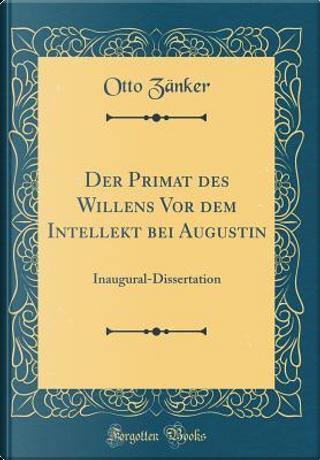 Der Primat des Willens Vor dem Intellekt bei Augustin by Otto Zänker