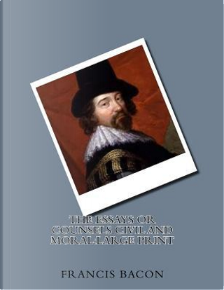 The Essays or Counsels Civil and Moral by Francis Bacon