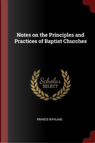 Notes on the Principles and Practices of Baptist Churches by Francis Wayland