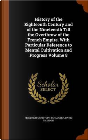 History of the Eighteenth Century and of the Nineteenth Till the Overthrow of the French Empire. with Particular Reference to Mental Cultivation and Progress Volume 8 by Friedrich Christoph Schlosser