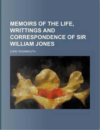 Memoirs of the Life, Writtings and Correspondence of Sir William Jones by Lord Teignmouth