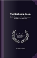 The English in Spain, Or, the Story of the War of Succession Between 1834 and 1840 by Francis Duncan