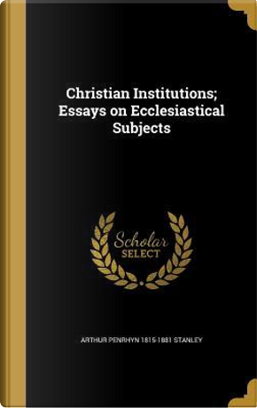 CHRISTIAN INSTITUTIONS ESSAYS by Arthur Penrhyn 1815-1881 Stanley