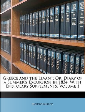 Greece and the Levant; Or, Diary of a Summer's Excursion in 1834 by Richard Burgess