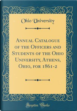 Annual Catalogue of the Officers and Students of the Ohio University, Athens, Ohio, for 1861-2 (Classic Reprint) by Ohio University