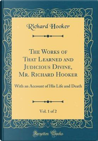 The Works of That Learned and Judicious Divine, Mr. Richard Hooker, Vol. 1 of 2 by Richard Hooker