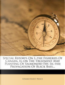 Special Reports on I.-The Fisheries of Canada. II.-On the Treatment and Planting of Salmonoid Fry. III.-The Propagation of Black Bass. by Edward Ernest Prince